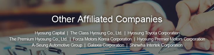 Other Affiliated Companies - Hyosung Capital  |  The Class Hyosung Co., Ltd.  |  Hyosung Toyota Corporation  |  The Premium Hyosung Co., Ltd  |  Forza Motors Korea Corporation  |  Hyosung Premier Motors Corporation  |  A-seung Automotive Group Co., Ltd.  |  Galaxia Corporation  |  Shinwha Intertek Corporation