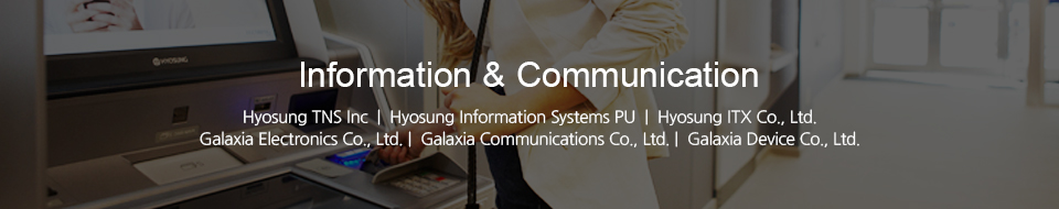 Information & Communication - Hyosung TNS Inc  |  Hyosung Information Systems  |  Hyosung ITX Co., Ltd.  |  Galaxia Electronics Co., Ltd.  |  Galaxia Communications Co., Ltd.  |  Galaxia Device Co., Ltd.