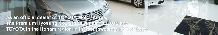 The Premium Hyosung -As an official dealer of TOYOTA Motor Korea, The Premium Hyosung Co., Ltd. is running LEXUS and TOYOTA in the Honam region in the southwestern part of Korea